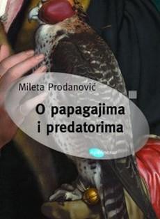 ''O papagajima i predatorima'' nova zbirka priča Milete Prodanovića